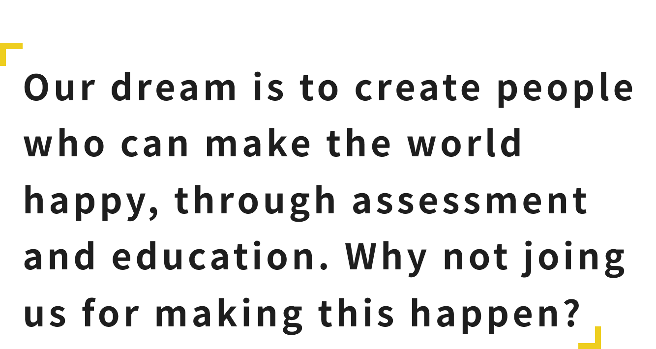 Our dream is to create people who can make the world happy, through assessment and education. Why not joing us for making this happen?